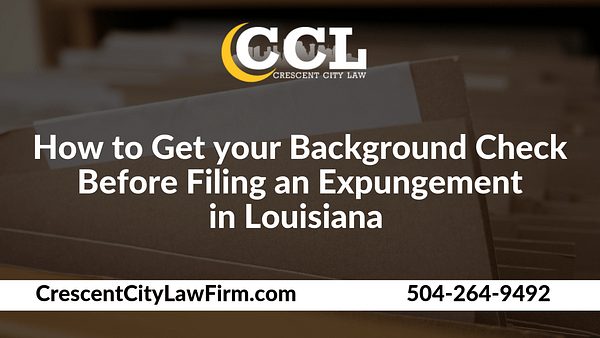 How to Get your Background Check Before Filing an Expungement in Louisiana - Crescent City Law new orleans louisiana