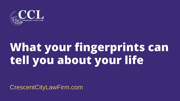 What your fingerprints can tell you about your life - crescent city law firm - new orleans la