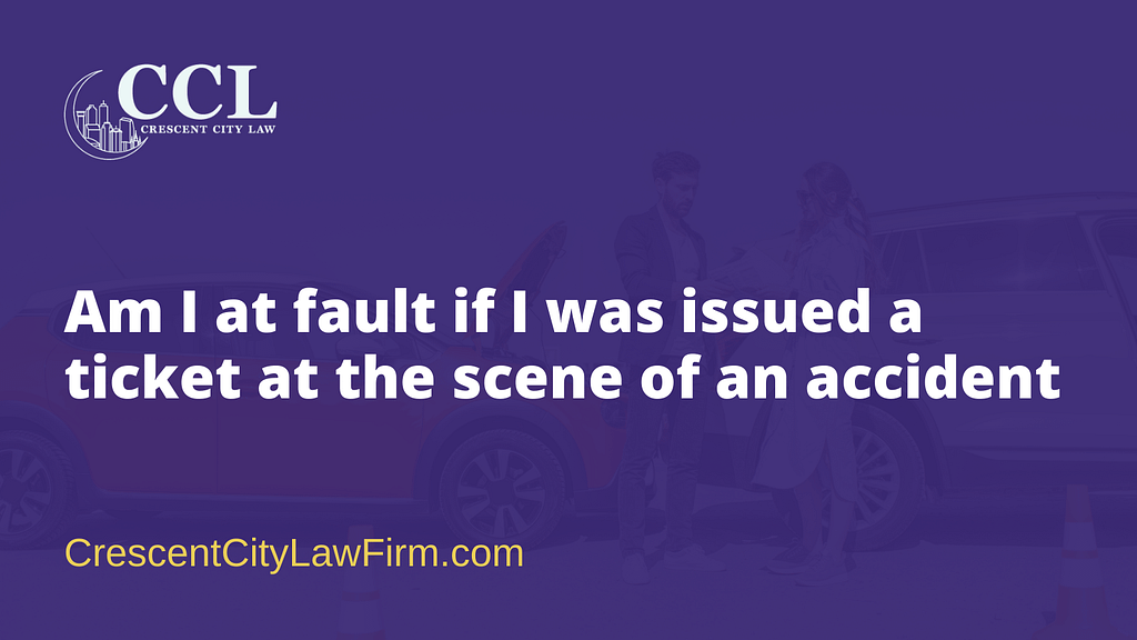 Am I at fault if I was issued a ticket at the scene of an accident - crescent city law firm - new orleans la