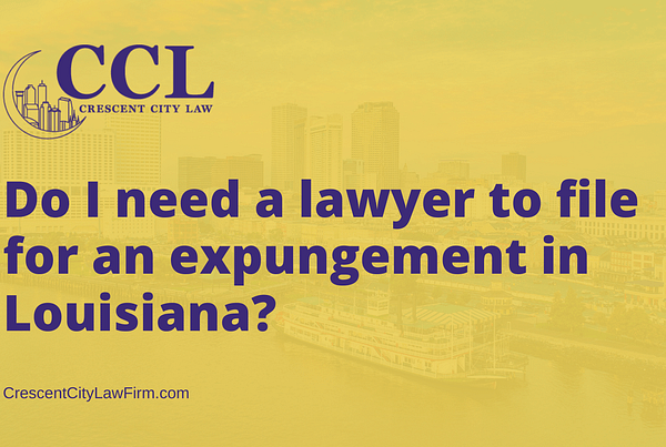 Do I need a lawyer to file for an expungement in Louisiana - crescent city law firm