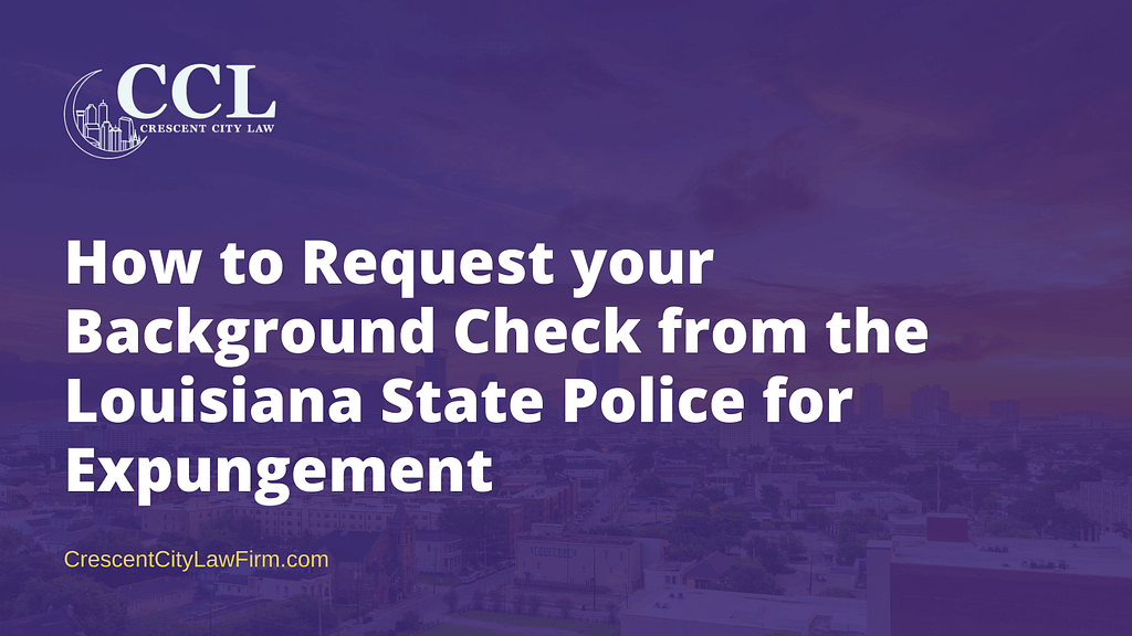 How to Request your Background Check from the Louisiana State Police for Expungement- crescent city law firm