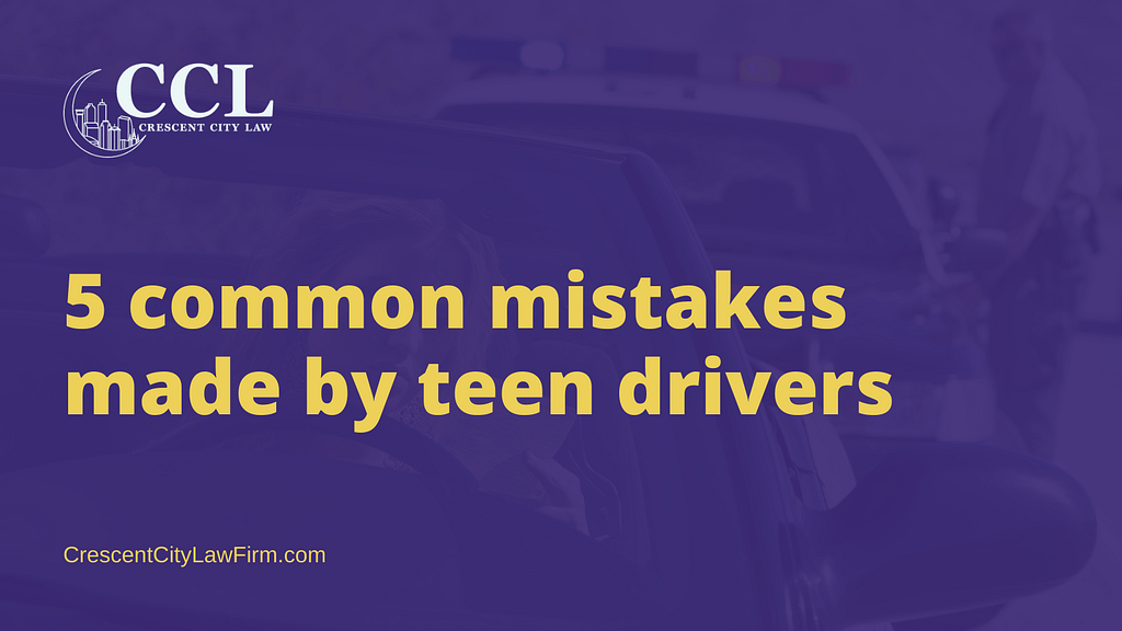 common mistakes made by teen drivers - crescent city law firm - new orleans la