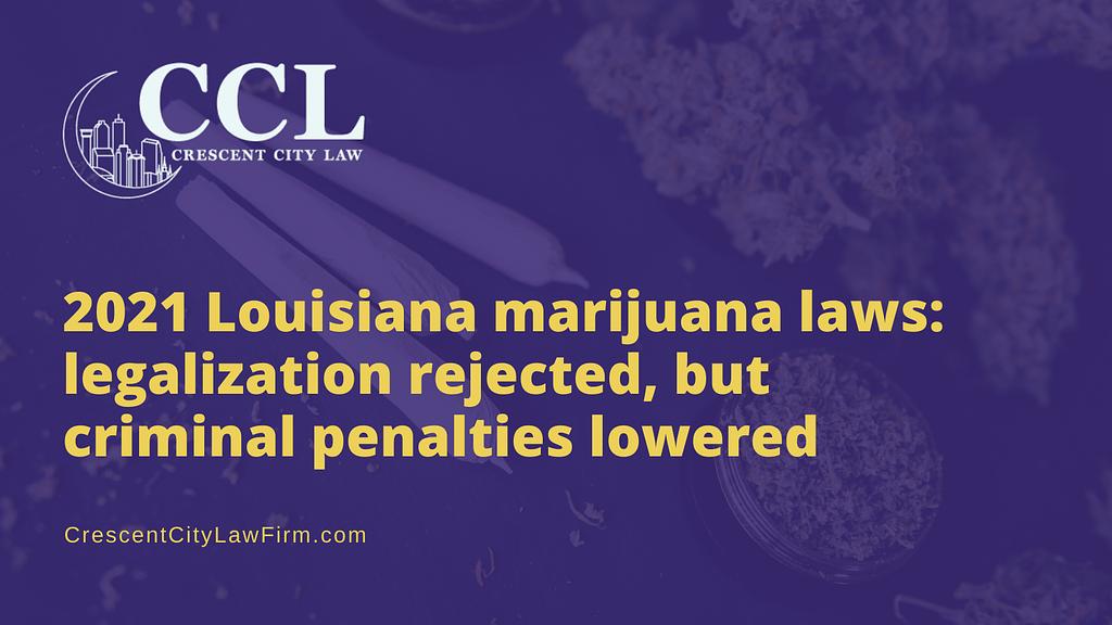 2021 Louisiana marijuana laws: legalization rejected, but criminal penalties lowered - crescent city law firm - new orleans la